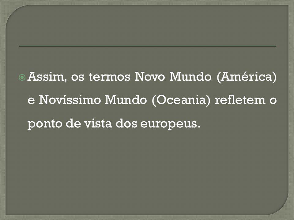 Assim, os termos Novo Mundo (América) e Novíssimo Mundo (Oceania) refletem o ponto de vista dos europeus.