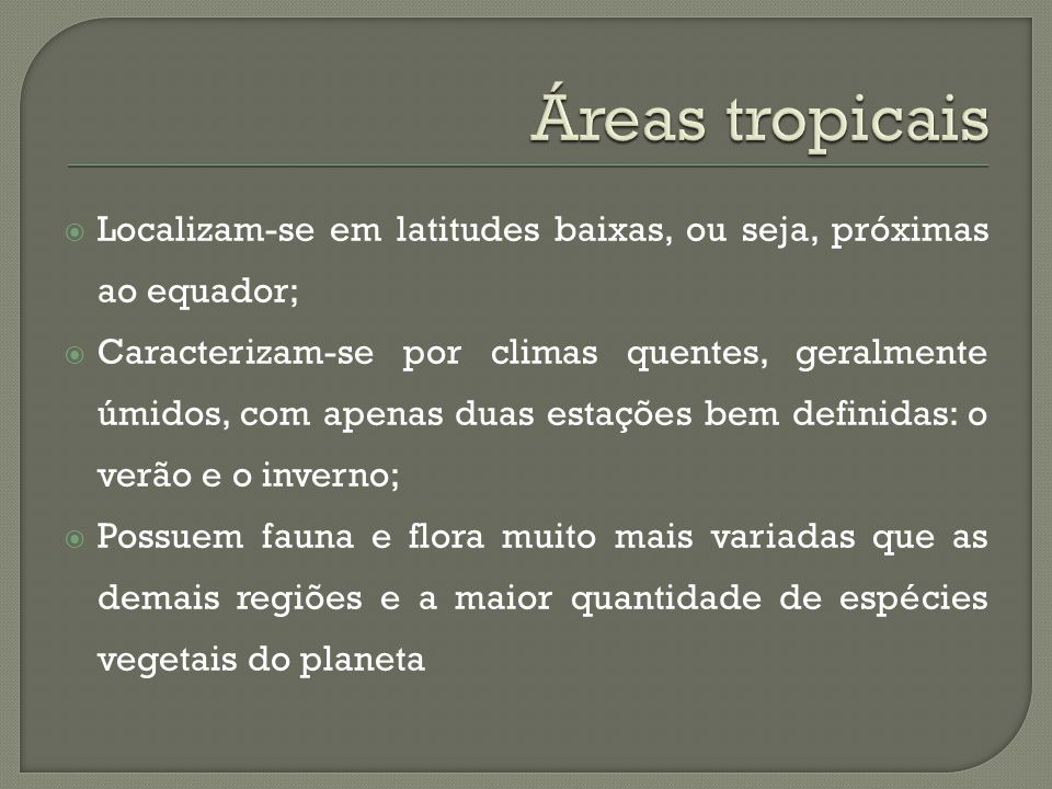  Localizam-se em latitudes baixas, ou seja, próximas ao equador;  Caracterizam-se por climas quentes, geralmente úmidos, com apenas duas estações bem definidas: o verão e o inverno;  Possuem fauna e flora muito mais variadas que as demais regiões e a maior quantidade de espécies vegetais do planeta