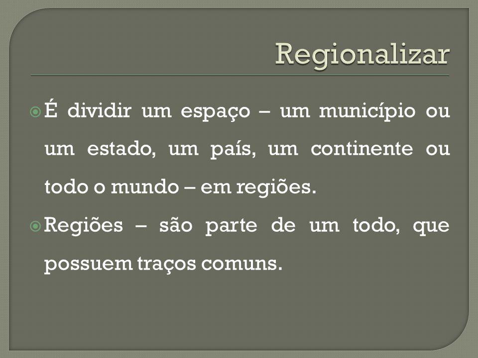  É dividir um espaço – um município ou um estado, um país, um continente ou todo o mundo – em regiões.  Regiões – são parte de um todo, que possuem