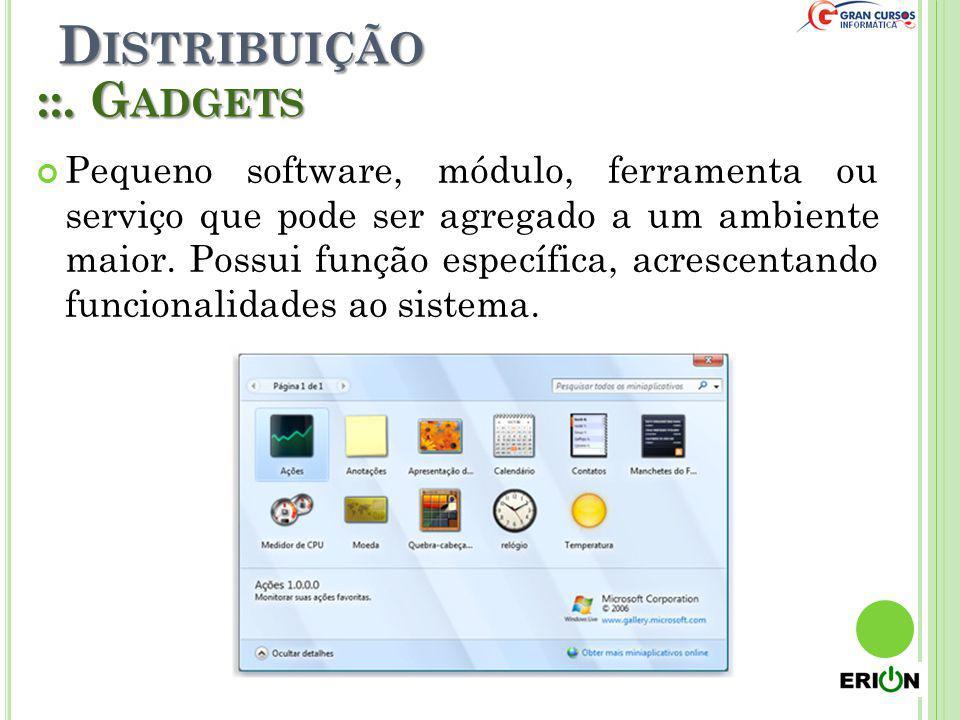 D ISTRIBUIÇÃO ::. G ADGETS Pequeno software, módulo, ferramenta ou serviço que pode ser agregado a um ambiente maior. Possui função específica, acresc