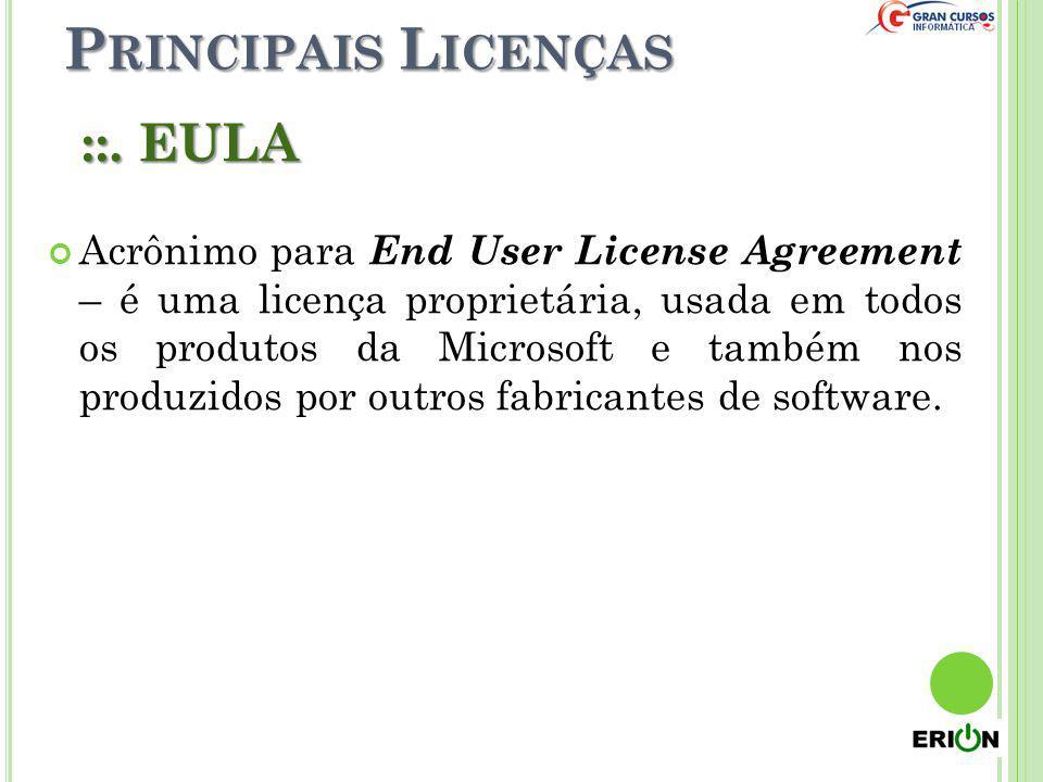 P RINCIPAIS L ICENÇAS ::. EULA Acrônimo para End User License Agreement – é uma licença proprietária, usada em todos os produtos da Microsoft e também