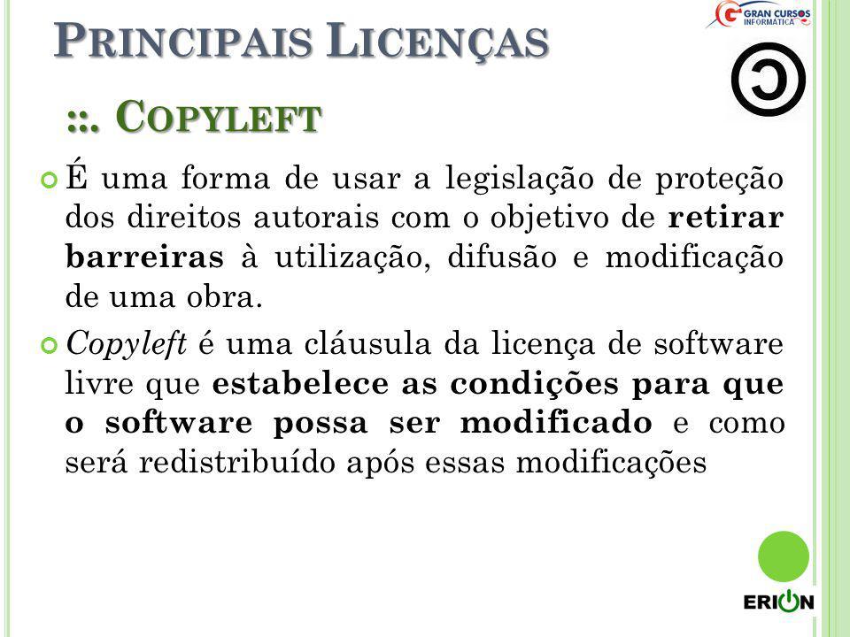 P RINCIPAIS L ICENÇAS ::. C OPYLEFT É uma forma de usar a legislação de proteção dos direitos autorais com o objetivo de retirar barreiras à utilizaçã