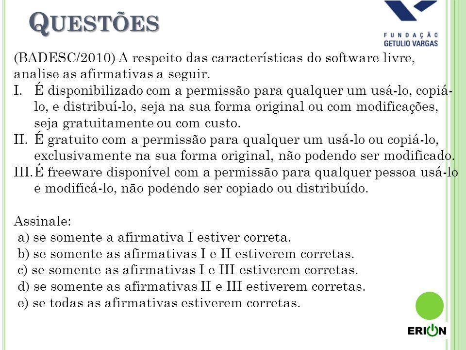 Q UESTÕES (BADESC/2010) A respeito das características do software livre, analise as afirmativas a seguir. I.É disponibilizado com a permissão para qu