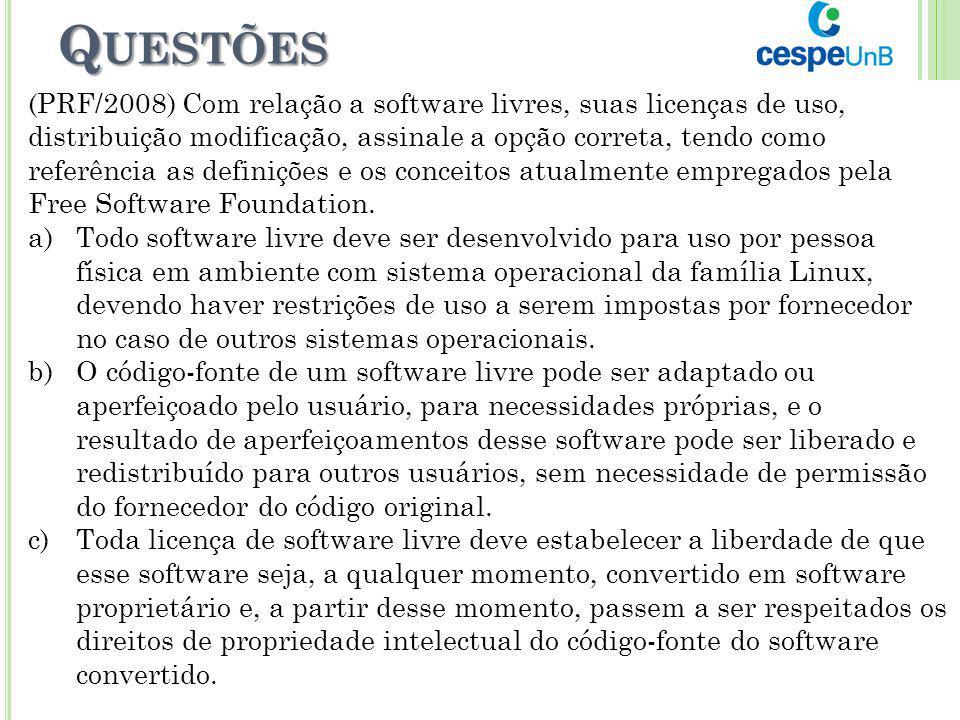 Q UESTÕES (PRF/2008) Com relação a software livres, suas licenças de uso, distribuição modificação, assinale a opção correta, tendo como referência as
