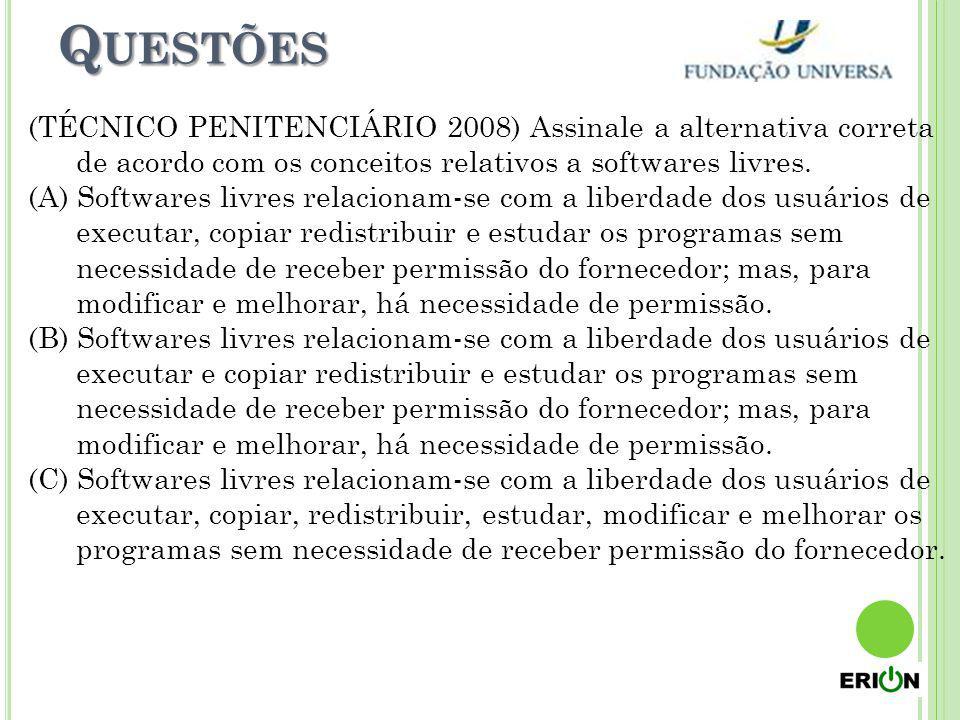 Q UESTÕES (TÉCNICO PENITENCIÁRIO 2008) Assinale a alternativa correta de acordo com os conceitos relativos a softwares livres. (A) Softwares livres re
