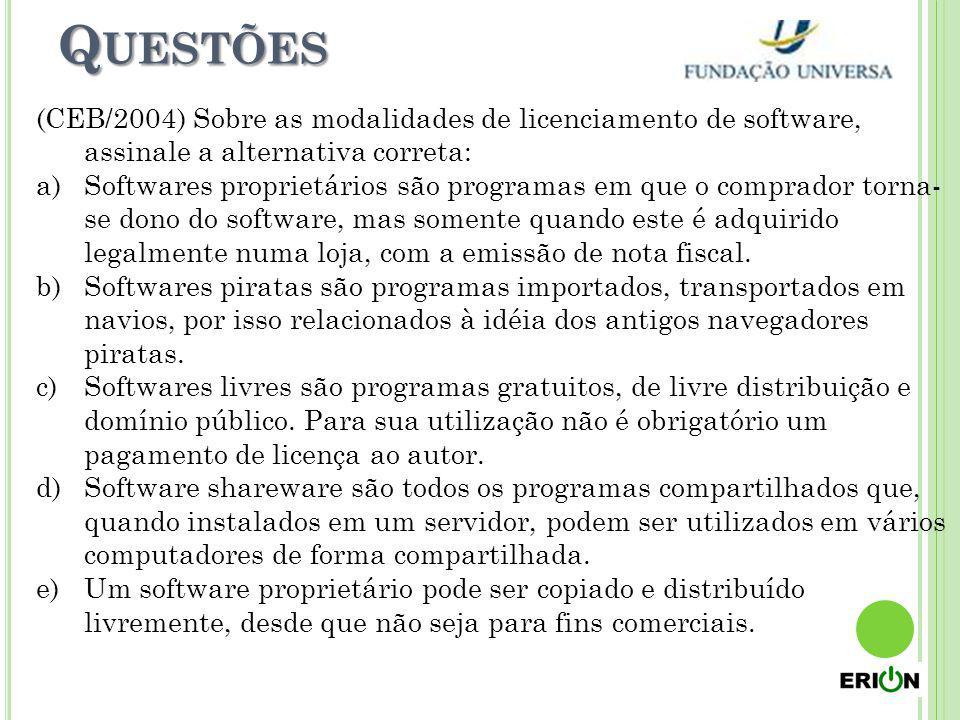 Q UESTÕES (CEB/2004) Sobre as modalidades de licenciamento de software, assinale a alternativa correta: a)Softwares proprietários são programas em que