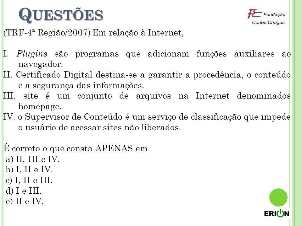 Q UESTÕES (TRF-4ª Região/2007) Em relação à Internet, I. Plugins são programas que adicionam funções auxiliares ao navegador. II. Certificado Digital