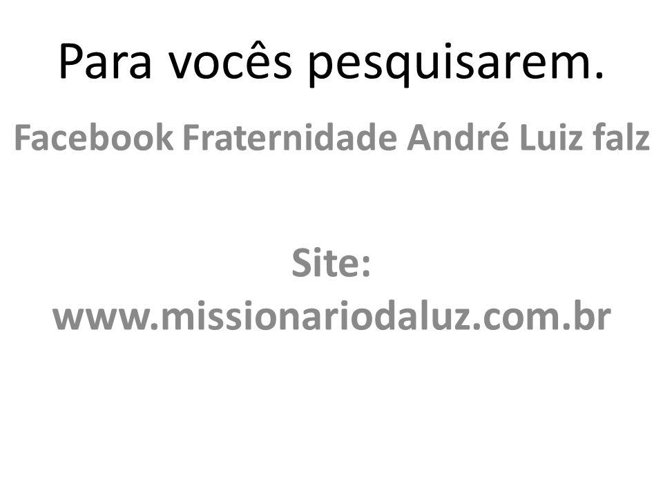 Para vocês pesquisarem. Facebook Fraternidade André Luiz falz Site: www.missionariodaluz.com.br
