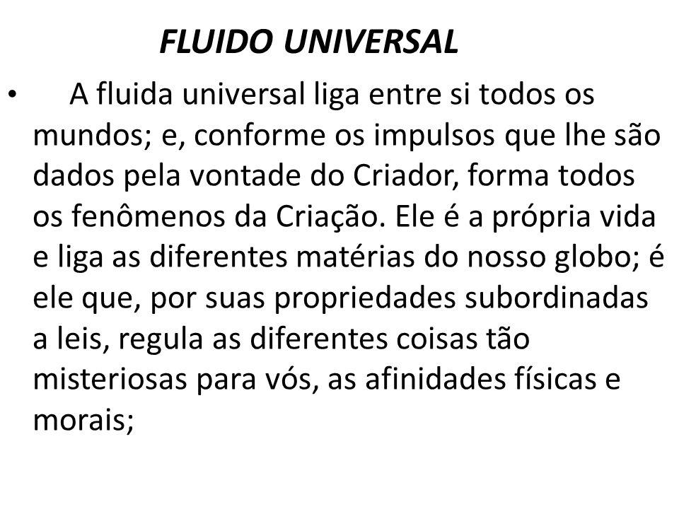 FLUIDO UNIVERSAL A fluida universal liga entre si todos os mundos; e, conforme os impulsos que lhe são dados pela vontade do Criador, forma todos os f
