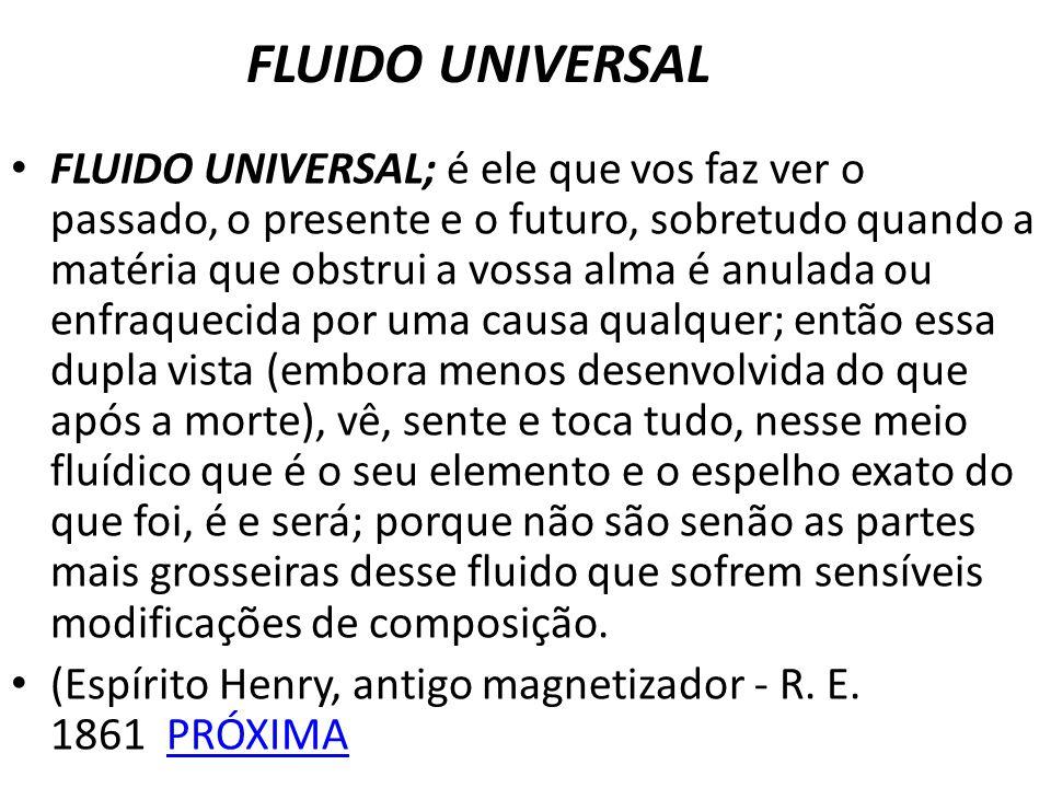 FLUIDO UNIVERSAL FLUIDO UNIVERSAL; é ele que vos faz ver o passado, o presente e o futuro, sobretudo quando a matéria que obstrui a vossa alma é anula