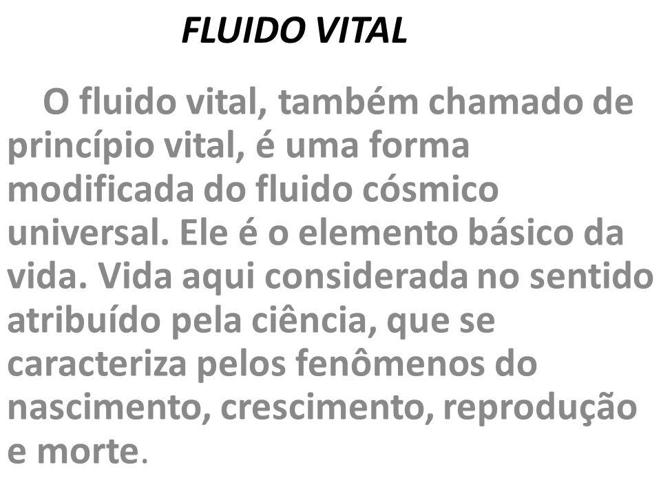 FLUIDO VITAL O fluido vital, também chamado de princípio vital, é uma forma modificada do fluido cósmico universal. Ele é o elemento básico da vida. V