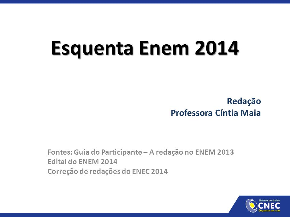 Esquenta Enem 2014 Redação Professora Cíntia Maia Fontes: Guia do Participante – A redação no ENEM 2013 Edital do ENEM 2014 Correção de redações do EN