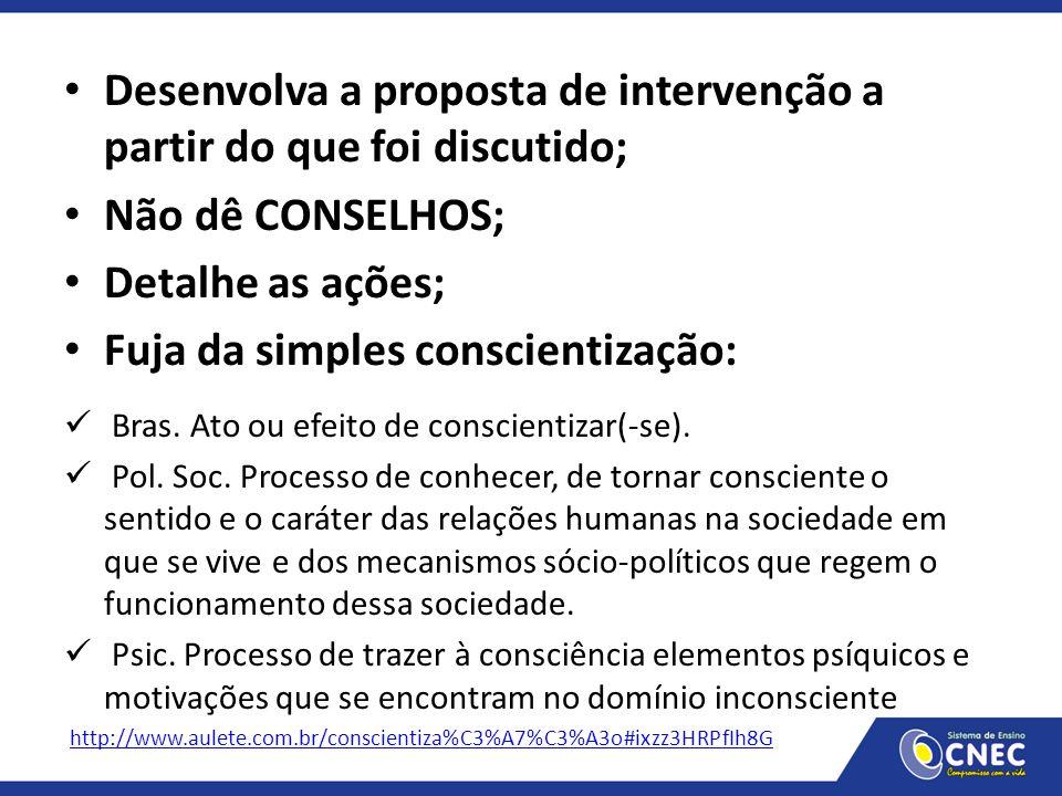 Desenvolva a proposta de intervenção a partir do que foi discutido; Não dê CONSELHOS; Detalhe as ações; Fuja da simples conscientização: Bras. Ato ou