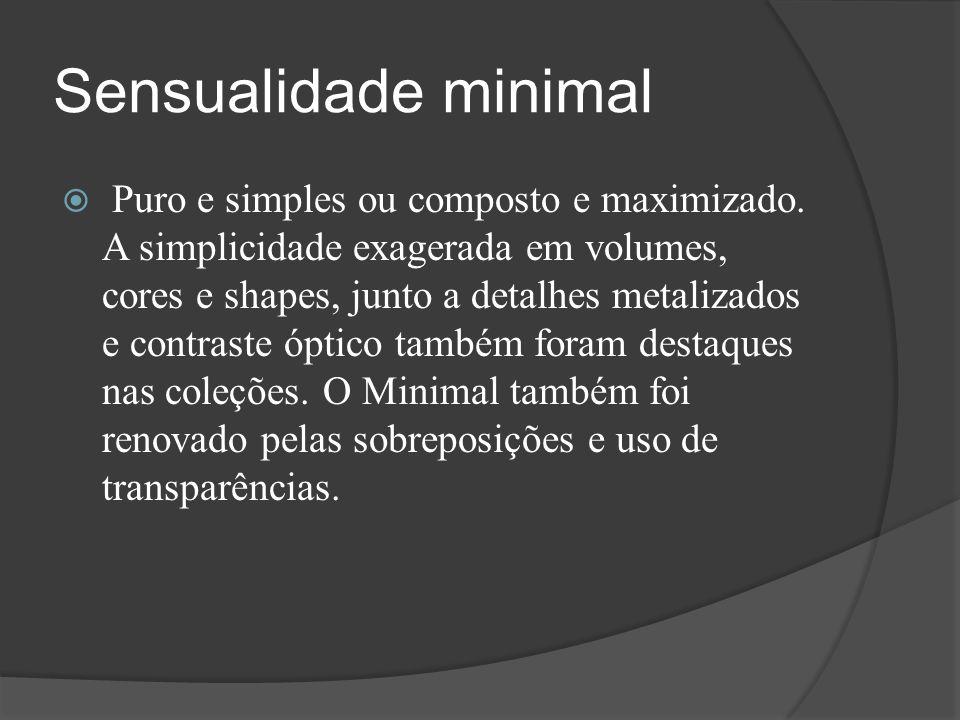 Sensualidade minimal  Puro e simples ou composto e maximizado. A simplicidade exagerada em volumes, cores e shapes, junto a detalhes metalizados e co