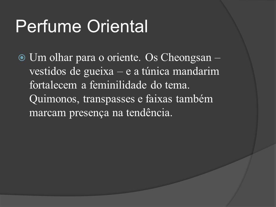 Perfume Oriental  Um olhar para o oriente. Os Cheongsan – vestidos de gueixa – e a túnica mandarim fortalecem a feminilidade do tema. Quimonos, trans