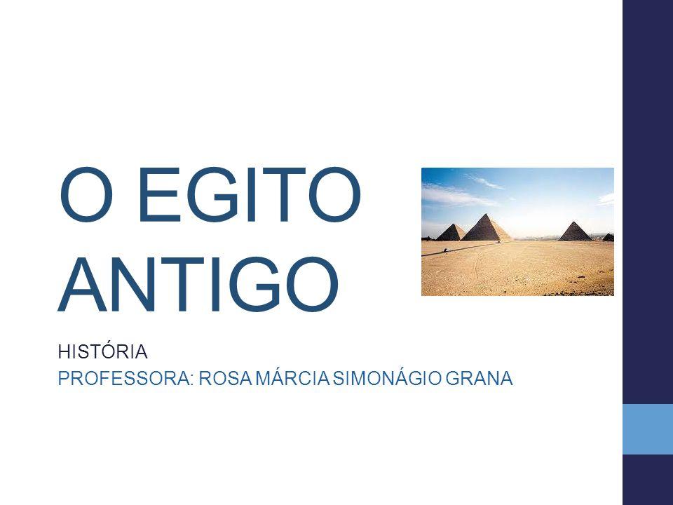 O EGITO ANTIGO HISTÓRIA PROFESSORA: ROSA MÁRCIA SIMONÁGIO GRANA