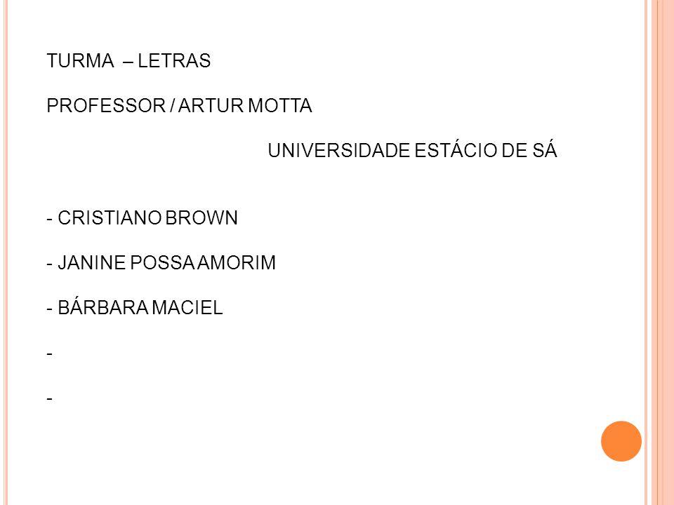 TURMA – LETRAS PROFESSOR / ARTUR MOTTA UNIVERSIDADE ESTÁCIO DE SÁ - CRISTIANO BROWN - JANINE POSSA AMORIM - BÁRBARA MACIEL -