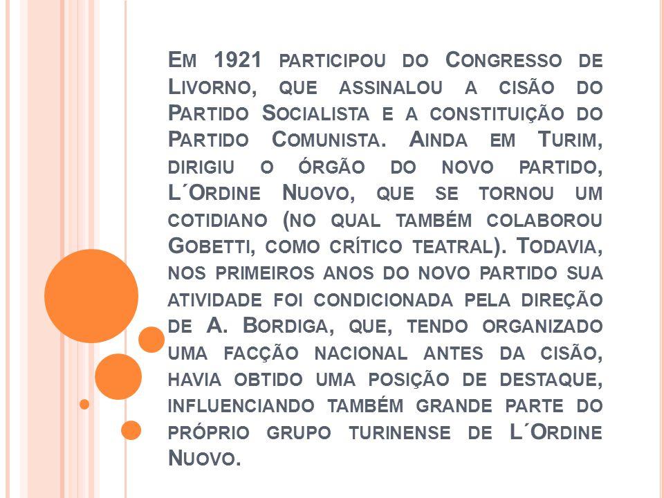 E M 1921 PARTICIPOU DO C ONGRESSO DE L IVORNO, QUE ASSINALOU A CISÃO DO P ARTIDO S OCIALISTA E A CONSTITUIÇÃO DO P ARTIDO C OMUNISTA. A INDA EM T URIM