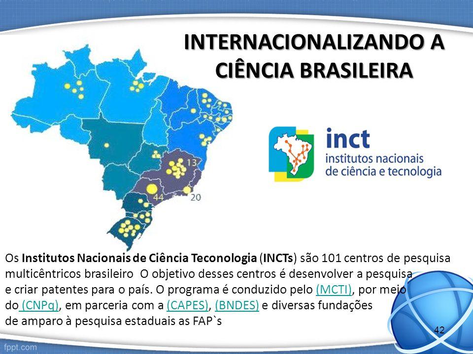 INTERNACIONALIZANDO A CIÊNCIA BRASILEIRA Os Institutos Nacionais de Ciência Teconologia (INCTs) são 101 centros de pesquisa multicêntricos brasileiro O objetivo desses centros é desenvolver a pesquisa e criar patentes para o país.