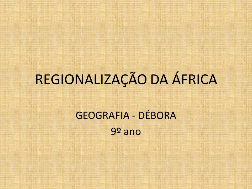 REGIONALIZAÇÃO DA ÁFRICA GEOGRAFIA - DÉBORA 9º ano