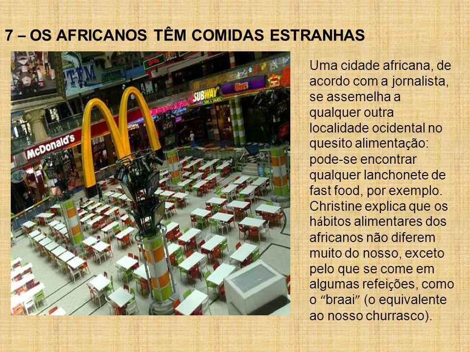 7 – OS AFRICANOS TÊM COMIDAS ESTRANHAS Uma cidade africana, de acordo com a jornalista, se assemelha a qualquer outra localidade ocidental no quesito alimenta ç ão: pode-se encontrar qualquer lanchonete de fast food, por exemplo.