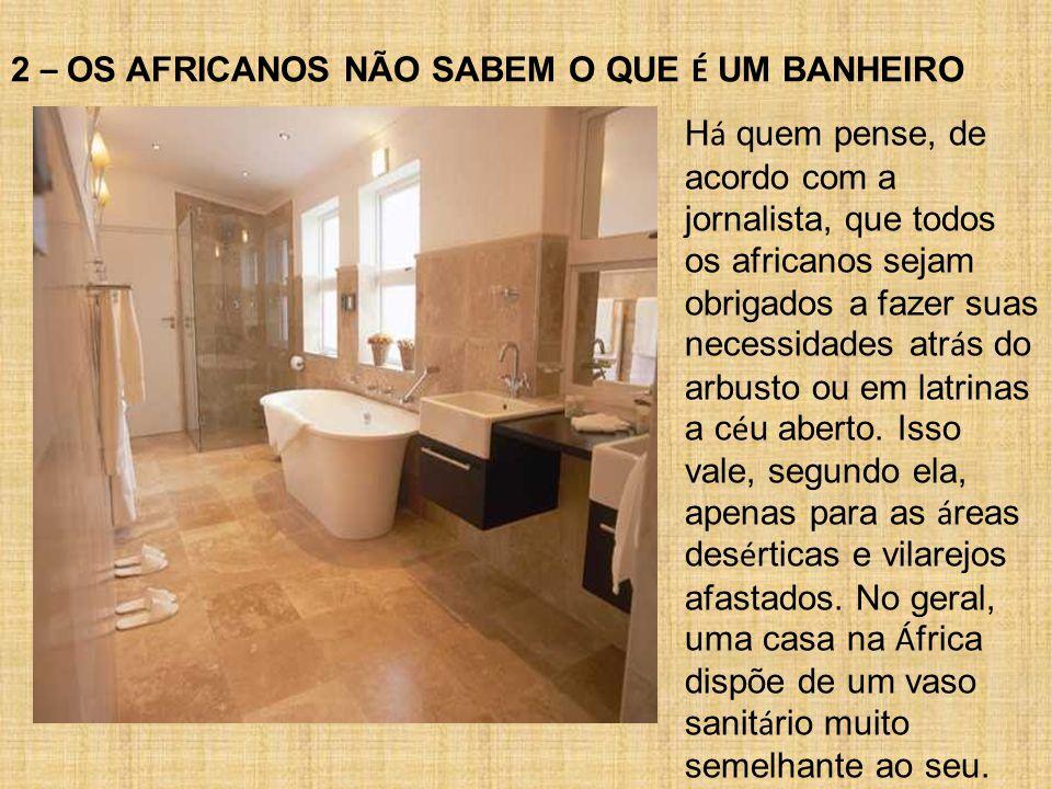 2 – OS AFRICANOS NÃO SABEM O QUE É UM BANHEIRO H á quem pense, de acordo com a jornalista, que todos os africanos sejam obrigados a fazer suas necessidades atr á s do arbusto ou em latrinas a c é u aberto.