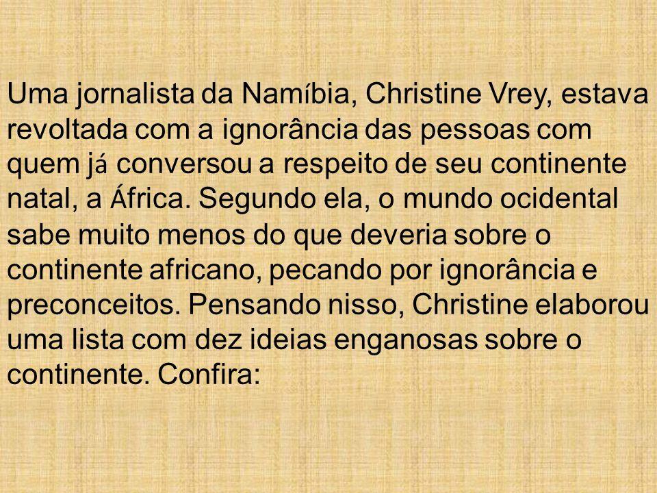 Uma jornalista da Nam í bia, Christine Vrey, estava revoltada com a ignorância das pessoas com quem j á conversou a respeito de seu continente natal, a Á frica.