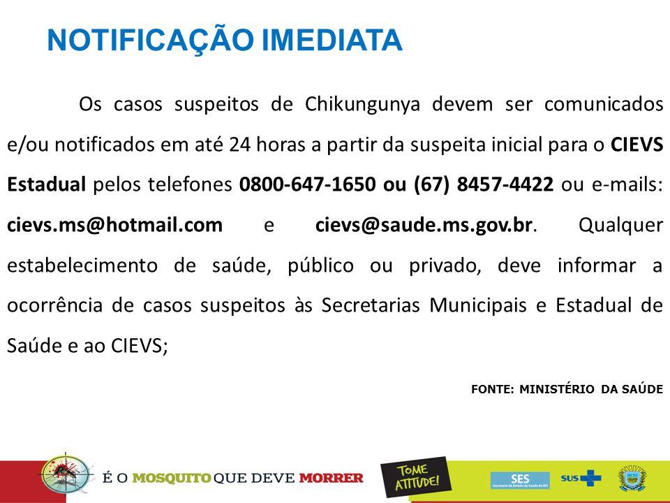 NOTIFICAÇÃO IMEDIATA FONTE: MINISTÉRIO DA SAÚDE Os casos suspeitos de Chikungunya devem ser comunicados e/ou notificados em até 24 horas a partir da s