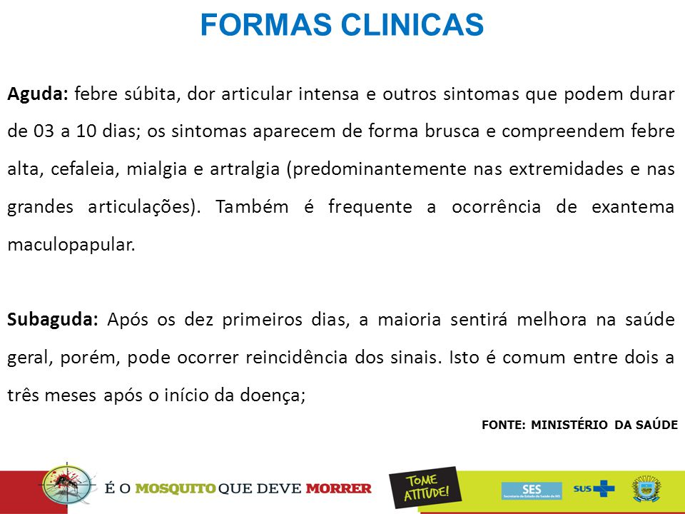 FORMAS CLINICAS FONTE: MINISTÉRIO DA SAÚDE Aguda: febre súbita, dor articular intensa e outros sintomas que podem durar de 03 a 10 dias; os sintomas a
