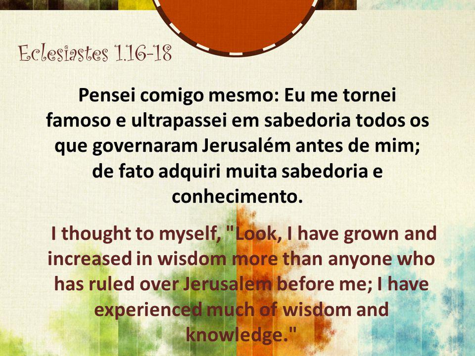Eclesiastes 1.16-18 Pensei comigo mesmo: Eu me tornei famoso e ultrapassei em sabedoria todos os que governaram Jerusalém antes de mim; de fato adquir