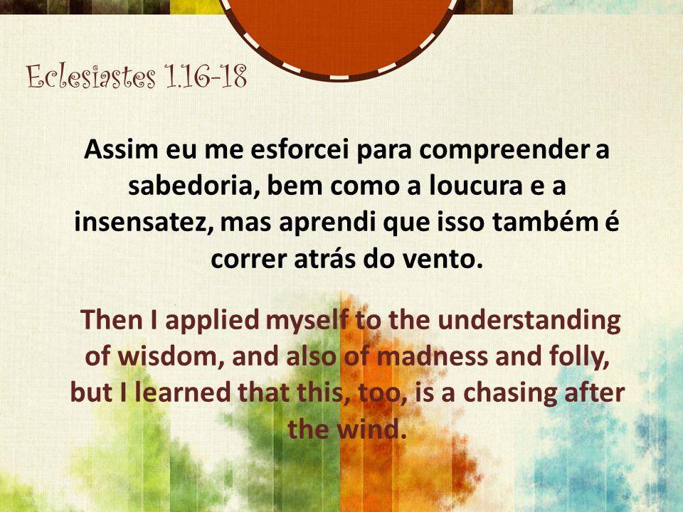 Eclesiastes 1.16-18 Assim eu me esforcei para compreender a sabedoria, bem como a loucura e a insensatez, mas aprendi que isso também é correr atrás d