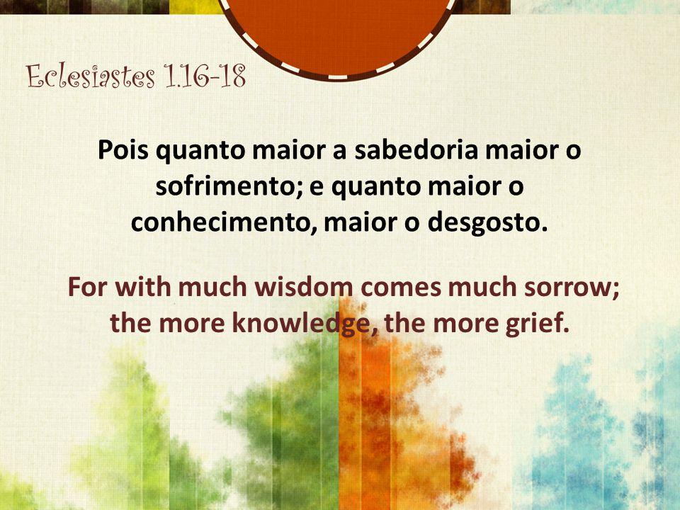 Eclesiastes 1.16-18 Pois quanto maior a sabedoria maior o sofrimento; e quanto maior o conhecimento, maior o desgosto. For with much wisdom comes much