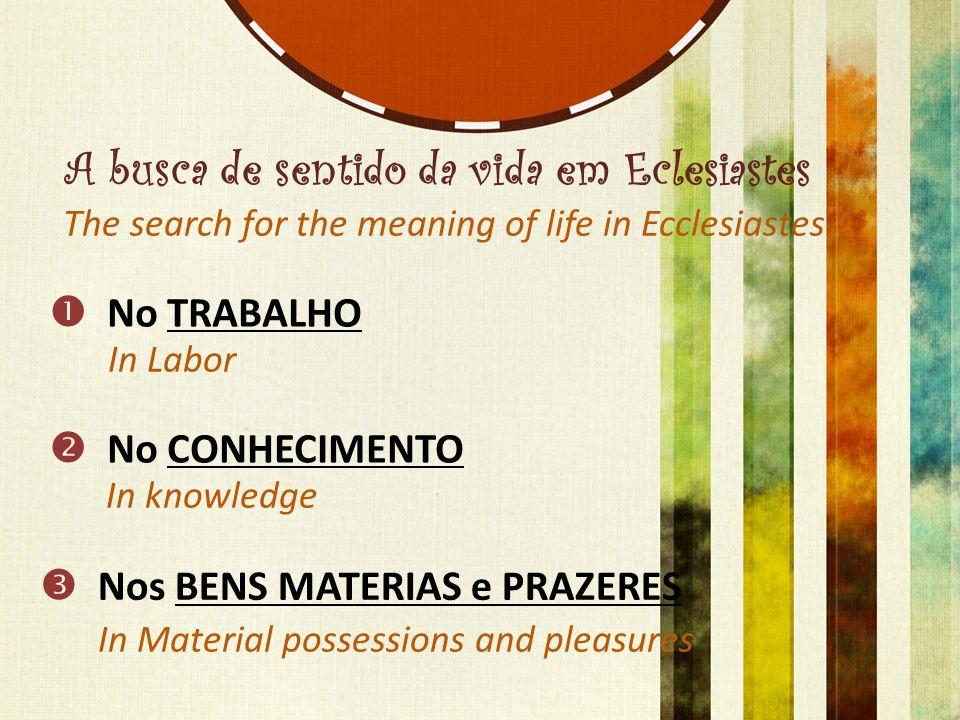 A busca de sentido da vida em Eclesiastes  No TRABALHO  No CONHECIMENTO  Nos BENS MATERIAS e PRAZERES The search for the meaning of life in Ecclesi