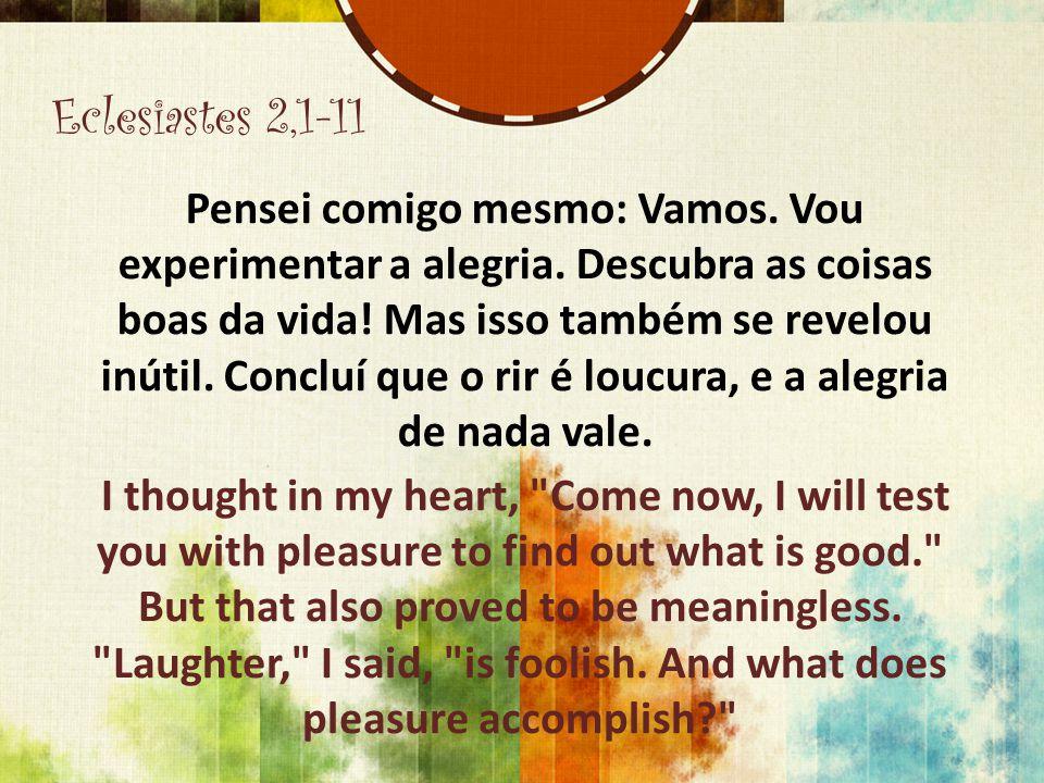 Eclesiastes 2,1-11 Pensei comigo mesmo: Vamos. Vou experimentar a alegria. Descubra as coisas boas da vida! Mas isso também se revelou inútil. Concluí