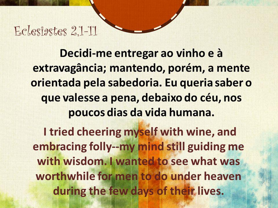 Eclesiastes 2,1-11 Decidi-me entregar ao vinho e à extravagância; mantendo, porém, a mente orientada pela sabedoria. Eu queria saber o que valesse a p