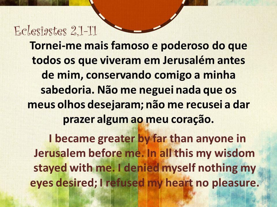 Eclesiastes 2,1-11 Tornei-me mais famoso e poderoso do que todos os que viveram em Jerusalém antes de mim, conservando comigo a minha sabedoria. Não m