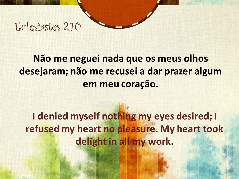 Eclesiastes 2.10 Não me neguei nada que os meus olhos desejaram; não me recusei a dar prazer algum em meu coração. I denied myself nothing my eyes des