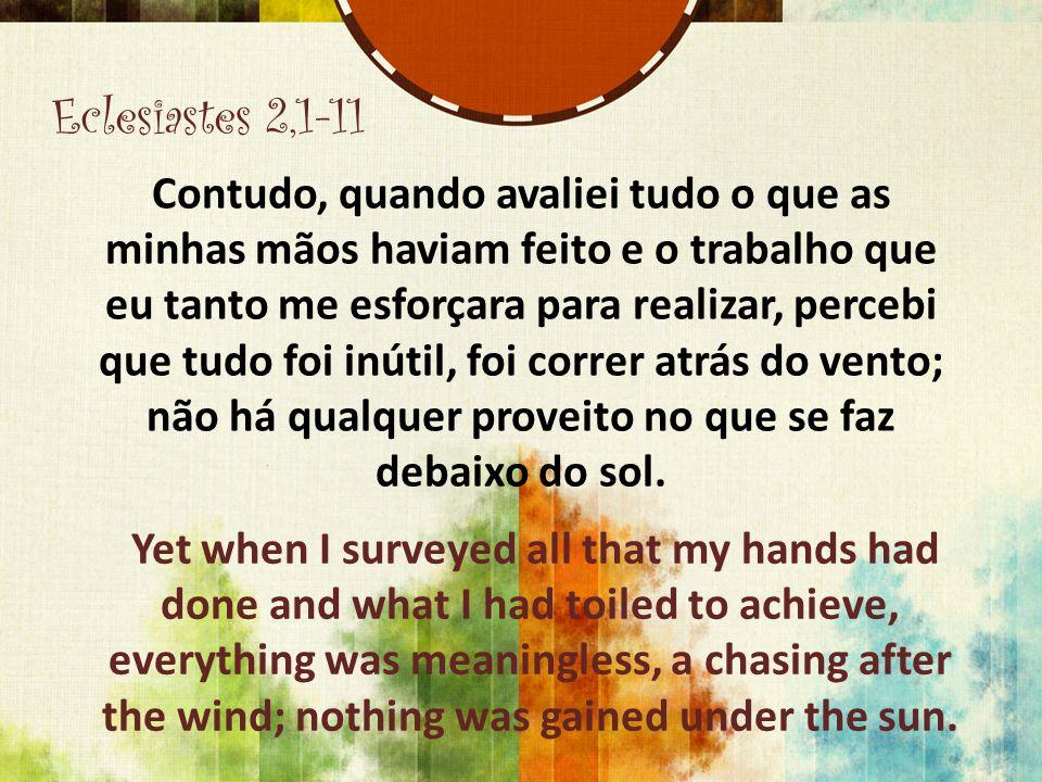 Eclesiastes 2,1-11 Contudo, quando avaliei tudo o que as minhas mãos haviam feito e o trabalho que eu tanto me esforçara para realizar, percebi que tu