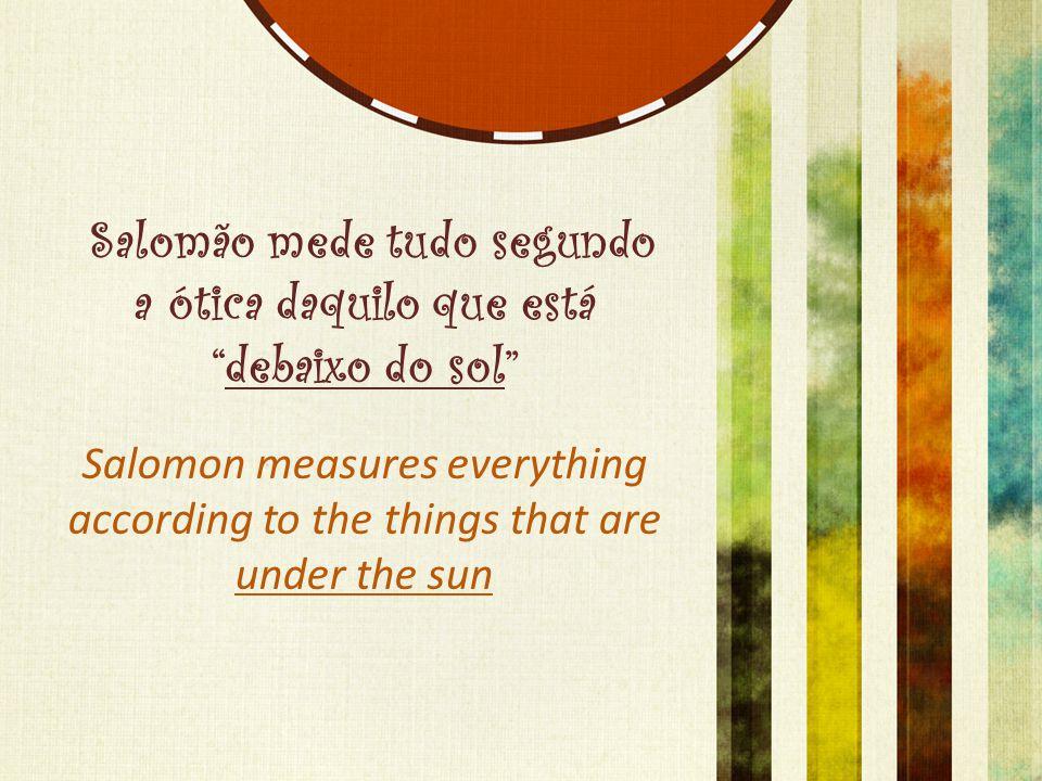 "Salomão mede tudo segundo a ótica daquilo que está ""debaixo do sol"" Salomon measures everything according to the things that are under the sun"