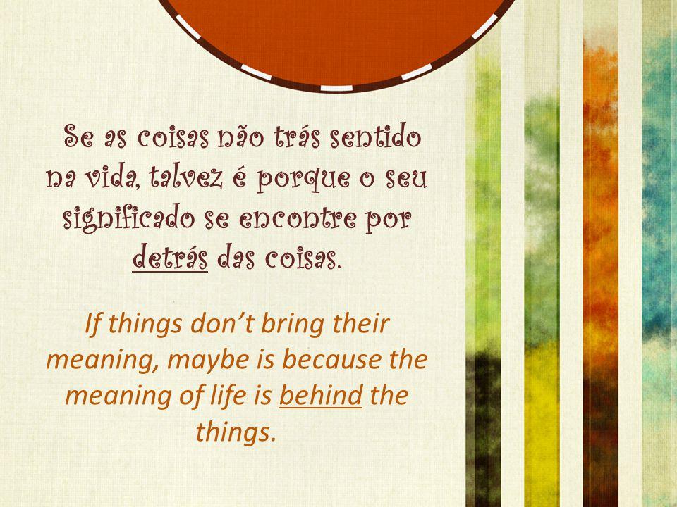 Se as coisas não trás sentido na vida, talvez é porque o seu significado se encontre por detrás das coisas. If things don't bring their meaning, maybe