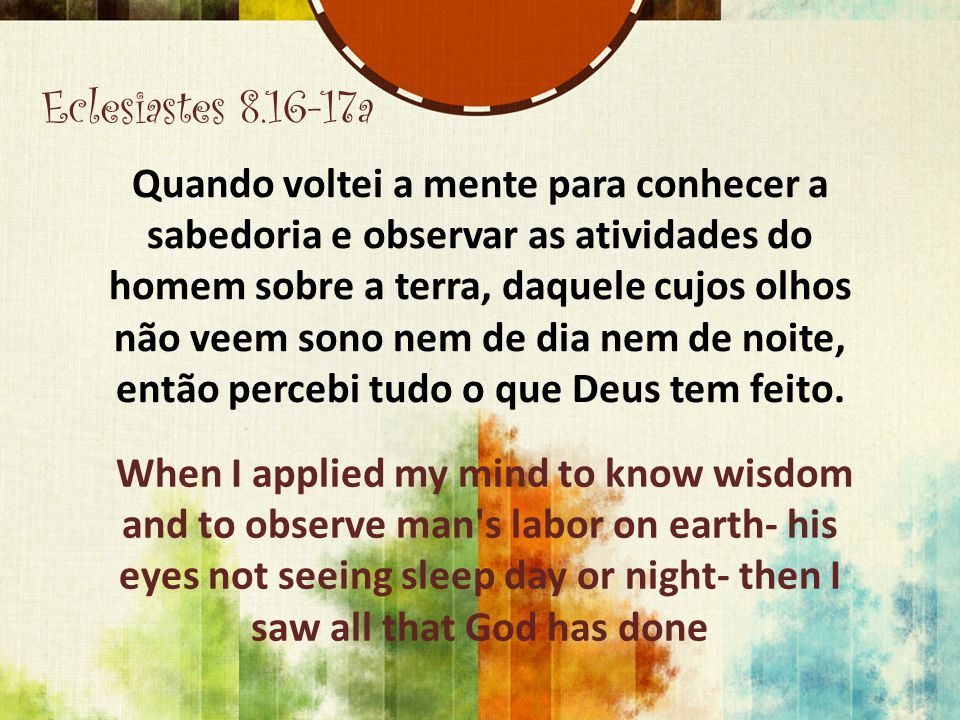 Eclesiastes 8.16-17a Quando voltei a mente para conhecer a sabedoria e observar as atividades do homem sobre a terra, daquele cujos olhos não veem son