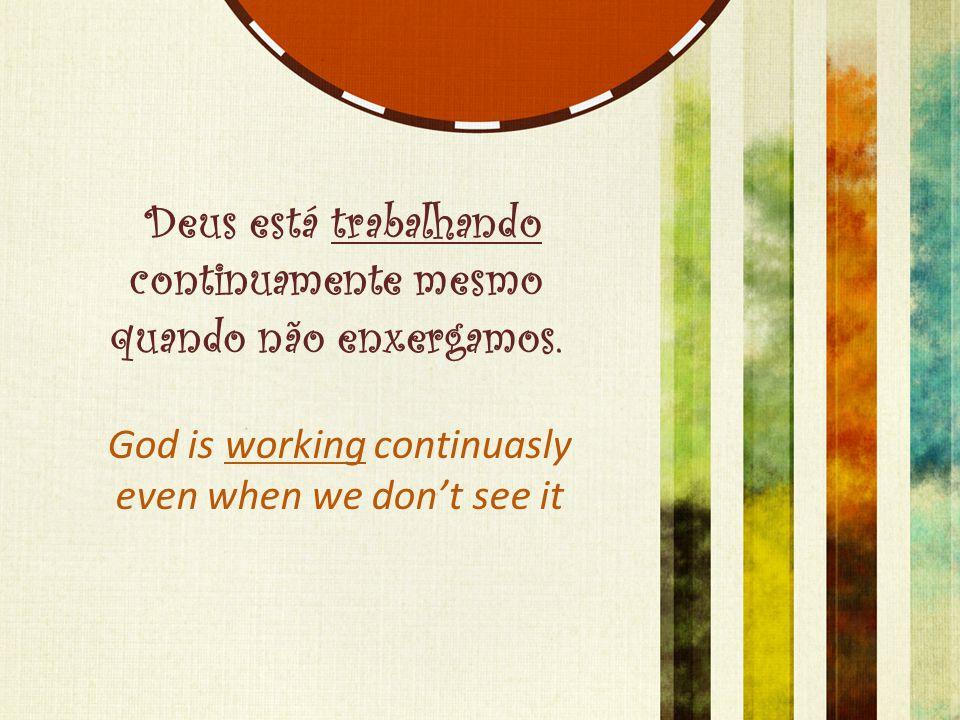 Deus está trabalhando continuamente mesmo quando não enxergamos. God is working continuasly even when we don't see it