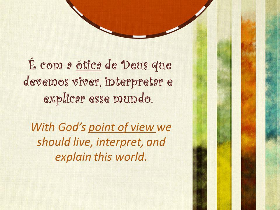 É com a ótica de Deus que devemos viver, interpretar e explicar esse mundo. With God's point of view we should live, interpret, and explain this world