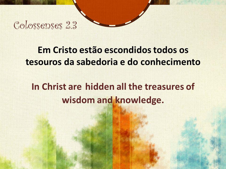 Colossenses 2.3 Em Cristo estão escondidos todos os tesouros da sabedoria e do conhecimento In Christ are hidden all the treasures of wisdom and knowl