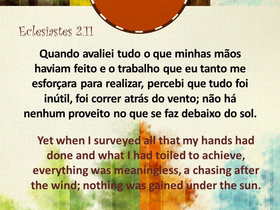 Eclesiastes 2.11 Quando avaliei tudo o que minhas mãos haviam feito e o trabalho que eu tanto me esforçara para realizar, percebi que tudo foi inútil,