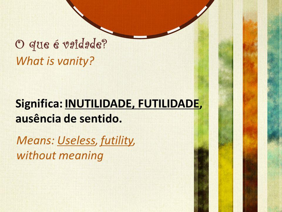 O que é vaidade? Significa: INUTILIDADE, FUTILIDADE, ausência de sentido. What is vanity? Means: Useless, futility, without meaning