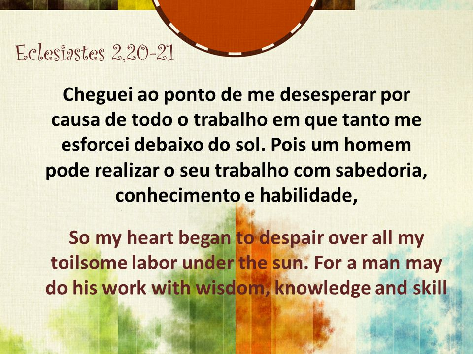 Eclesiastes 2,20-21 Cheguei ao ponto de me desesperar por causa de todo o trabalho em que tanto me esforcei debaixo do sol. Pois um homem pode realiza