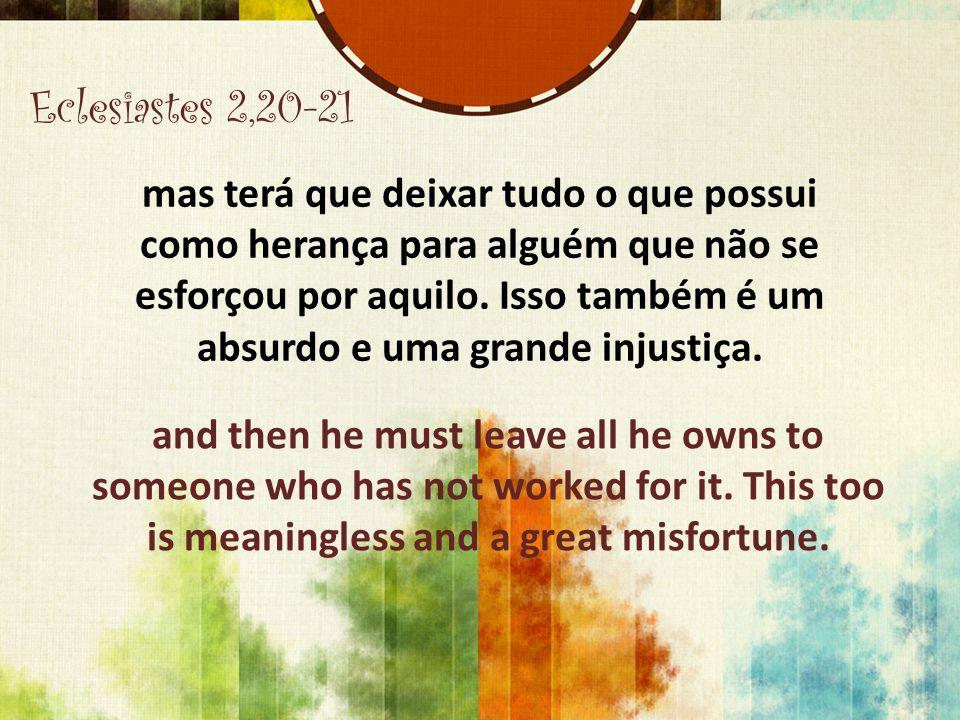 Eclesiastes 2,20-21 mas terá que deixar tudo o que possui como herança para alguém que não se esforçou por aquilo. Isso também é um absurdo e uma gran