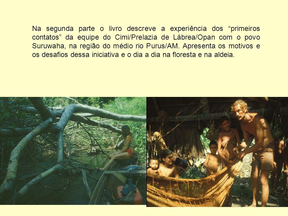 """Na segunda parte o livro descreve a experiência dos """"primeiros contatos"""" da equipe do Cimi/Prelazia de Lábrea/Opan com o povo Suruwaha, na região do m"""