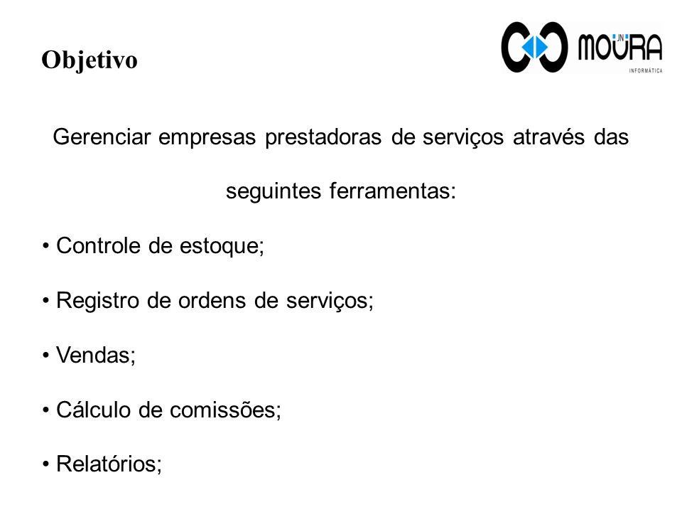 Objetivo Gerenciar empresas prestadoras de serviços através das seguintes ferramentas: Controle de estoque; Registro de ordens de serviços; Vendas; Cálculo de comissões; Relatórios;
